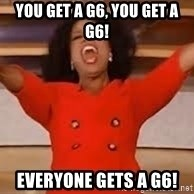 giving oprah - You get a G6, YOU GET A G6! EVERYONE GETS A G6!