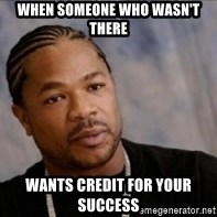 Xzibit WTF - When someone who wasn't there Wants credit for your success
