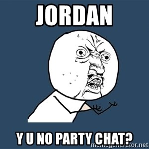 Y U No - Jordan Y u no party chat?