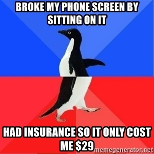 Socially Awkward to Awesome Penguin - Broke my phone screen by sitting on it Had insurance so it only cost me $29