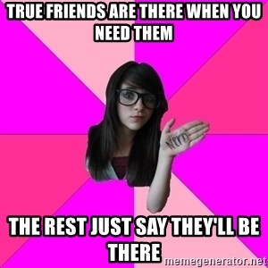 Idiot Nerd Girl - True Friends are there when you need them The rest just say they'll be there