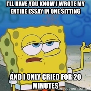 I'll have you know Spongebob - I'll have you know I wrote my entire essay in one sitting And I only cried for 20 minutes