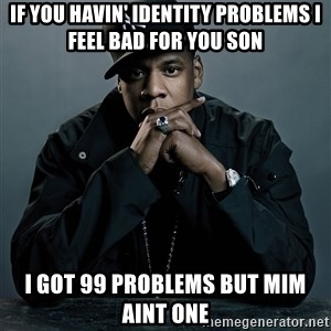 Jay Z problem - If you havin' identity problems I feel bad for you son I got 99 problems but MIM aint one