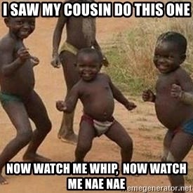 african children dancing - I saw my cousin do this one Now watch me whip,  Now watch me nae nae