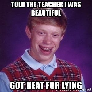 Bad Luck Brian - told the teacher i was beautiful got beat for lying