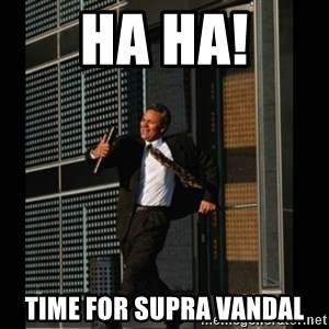HAHA TIME FOR GUY - HA HA! TIME FOR SUPRA VANDAL