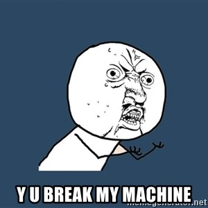 Y U No - Y u break my machine