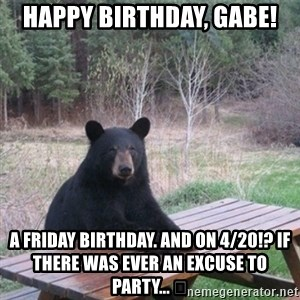 Patient Bear - Happy Birthday, Gabe! A Friday birthday. AND on 4/20!? If there was ever an excuse to party... 😂