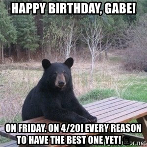Patient Bear - Happy Birthday, Gabe! On Friday. On 4/20! Every reason to have the best one yet! 😂