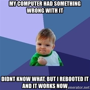 Success Kid - My computer had something wrong with it Didnt know what, but I rebooted it and it works now