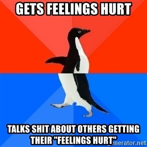 """Socially Awesome Awkward Penguin - gets feelings hurt talks shit about others getting their """"feelings hurt"""""""
