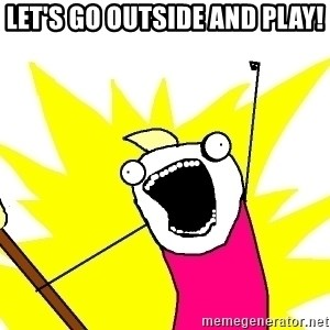 X ALL THE THINGS - LET'S GO OUTSIDE AND PLAY!