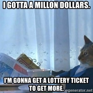 newspaper cat realization - i gotta a millon dollars. i'm gonna get a lottery ticket to get more.