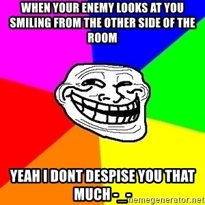 Trollface - When your enemy looks at you smiling from the other side of the room yeah i dont despise you that much -_-