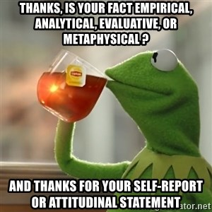 Kermit The Frog Drinking Tea - thanks, is your fact empirical, analytical, evaluative, or metaphysical ? and thanks for your self-report or attitudinal statement