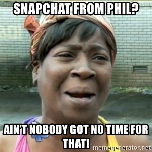 Ain't Nobody got time fo that - Snapchat from Phil? Ain't nobody got no time for that!