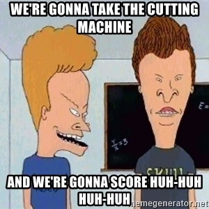 Beavis and butthead - we're gonna take the cutting machine and we're gonna score huh-huh huh-huh