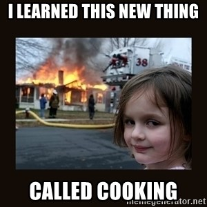burning house girl - I Learned This New Thing Called Cooking