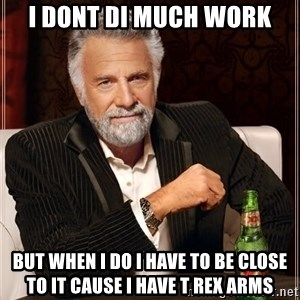 The Most Interesting Man In The World - I dont di much work But when I do I have to be close to it cause I have t rex arms