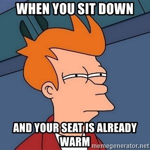 Futurama Fry - When you sit down And your seat is already warm