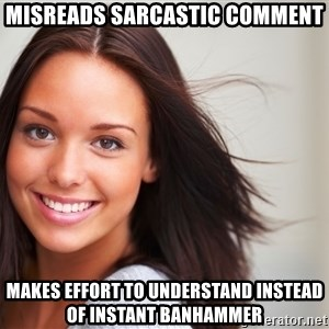 Good Girl Gina - MISREADS SARCASTIC COMMENT MAKES EFFORT TO UNDERSTAND INSTEAD OF INSTANT BANHAMMER
