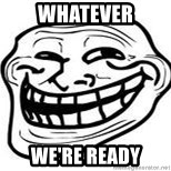 Troll Faceee - Whatever we're ready