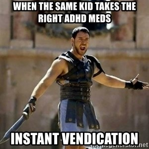 GLADIATOR - when the same kid takes the right ADHD meds instant vendication