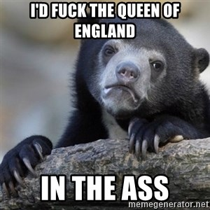 Confession Bear - I'd fuck the queen of England In the ass