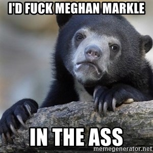 Confession Bear - I'd fuck Meghan markle In the ass