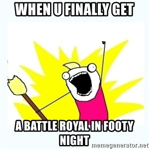 All the things - When u finally get A battle royal in footy night