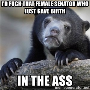 Confession Bear - I'd fuck that female senator who just gave birth In the ass