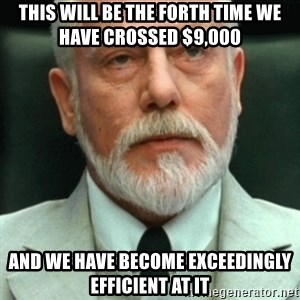 exceedingly efficient - This will be the forth time we have crossed $9,000 and we have become exceedingly efficient at it