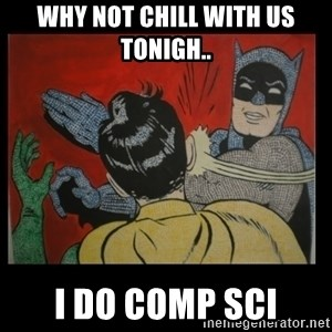 Batman Slappp - Why not chill with us tonigh.. I do Comp Sci