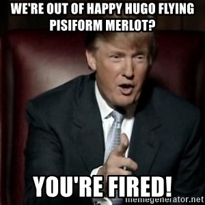 Donald Trump - we're out of happy hugo Flying Pisiform Merlot? You're fired!