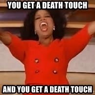 giving oprah - You get a Death Touch And YOU get a death touch