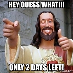 jesus says - HEY GUESS WHAT!!! ONLY 2 DAYS LEFT!