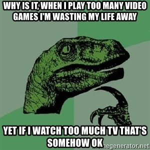 Philosoraptor - Why is it, when I play too many video games I'm wasting my life away Yet if I watch too much TV that's somehow ok