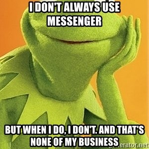 Kermit the frog - I don't always use messenger but when i do, i don't. And that's none of my business