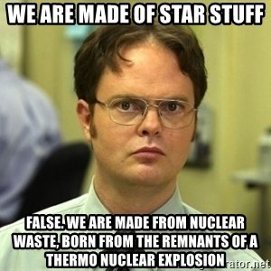 Dwight Schrute - We are made of star stuff False. We are made from nuclear waste, born from the remnants of a thermo nuclear explosion