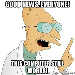 Good News Everyone - GOOD NEWS, EVERYONE! THIS COMPUTER STILL WORKS!