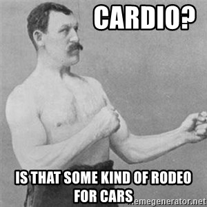 overly manlyman - Cardio? Is that some kind of rodeo for cars