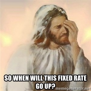 Jesus Arrependido - So when will this fixed rate go up?