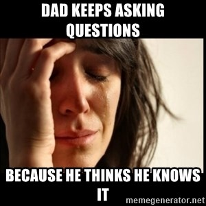 First World Problems - Dad keeps asking questions Because he thinks he knows IT