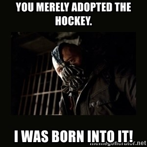 Bane Dark Knight - You merely adopted the hockey. I was born into it!