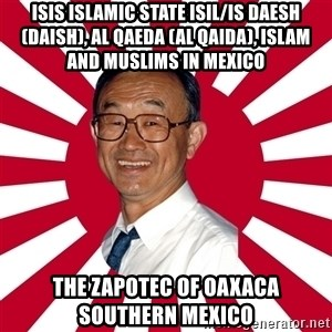 Crazy Perverted Japanese Businessman - ISIS Islamic State ISIL/IS Daesh (Daish), Al Qaeda (Al Qaida), Islam and Muslims in Mexico  The Zapotec of Oaxaca Southern Mexico