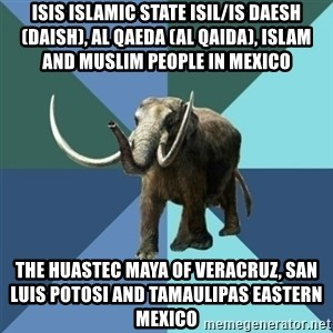 Misogyny Mastodon - ISIS Islamic State ISIL/IS Daesh (Daish), Al Qaeda (Al Qaida), Islam and Muslim People in Mexico  The Huastec Maya of Veracruz, San Luis Potosi and Tamaulipas Eastern Mexico