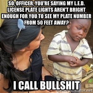 So You're Telling me - So, Officer, you're saying my L.E.D. license plate lights aren't bright enough for you to see my plate number from 50 feet away? I call bullshit
