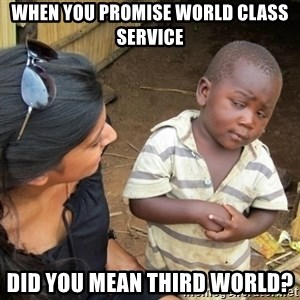Skeptical 3rd World Kid - When you promise world class service Did you mean third world?