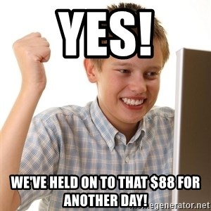 First Day on the internet kid - Yes! We've held on to that $88 for another day!