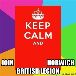Keep calm and - JOIN                           HORWICH BRITISH LEGION